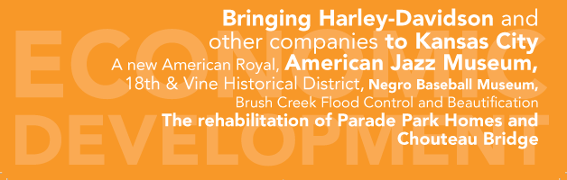 Bring Harly-Davidson and other companies to Kansas City  A new American Royal, American Jazz Museum, 18th & Vine Historical District, Negro Baseball Museum, Brush Creek Flood Control and Beautification  The rehabiliation of Parade Park Homes and Chouteau Bridge